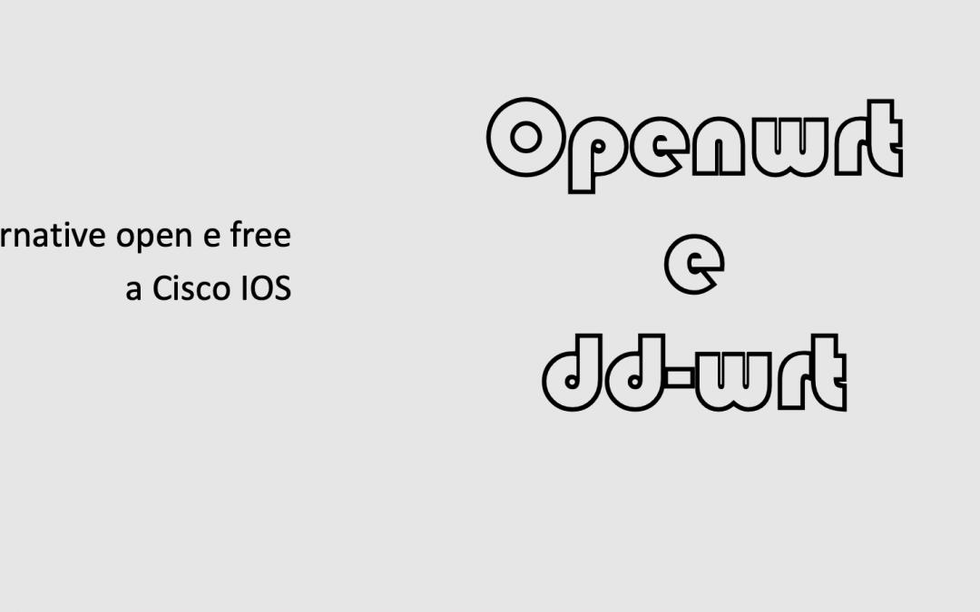 OPENWRT e DD-WRT – Alternativa open e free a Cisco IOS